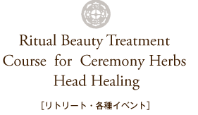 Ritual Beauty Treatment Coure for Ceremony Herbs Head Healing リトリート・各種イベント